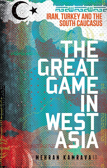 The Great Game in West Asia: Iran, Turkey and the South Caucasus