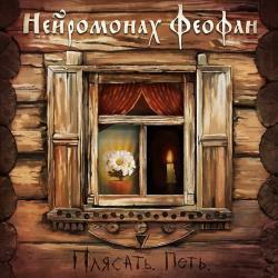 Нейромонах Феофан - Плясать. Петь (2017)